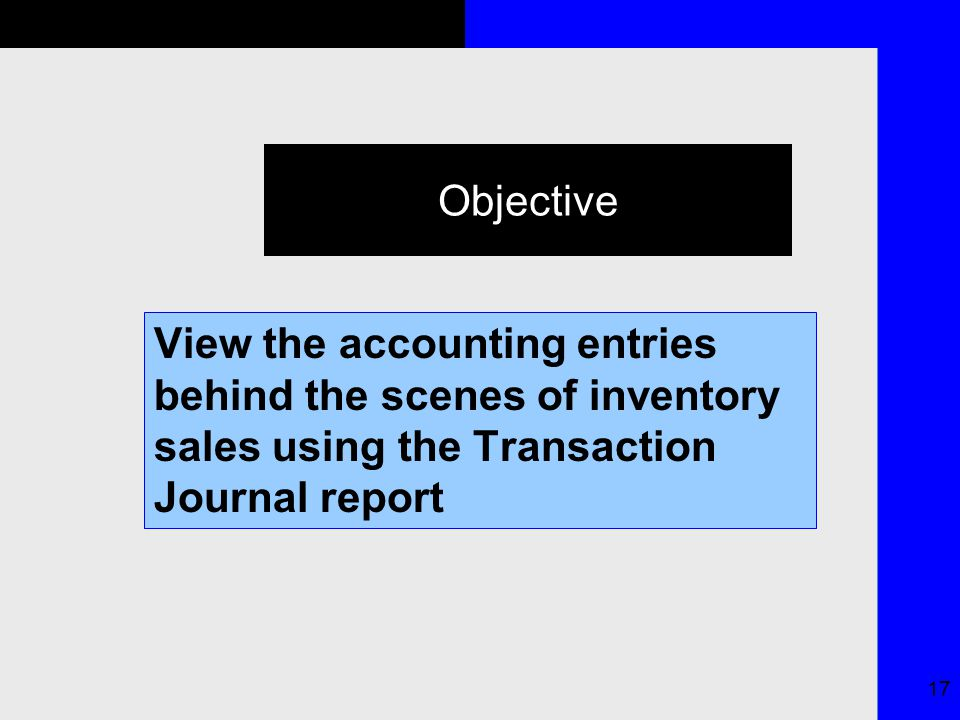 17 Objective View the accounting entries behind the scenes of inventory sales using the Transaction Journal report