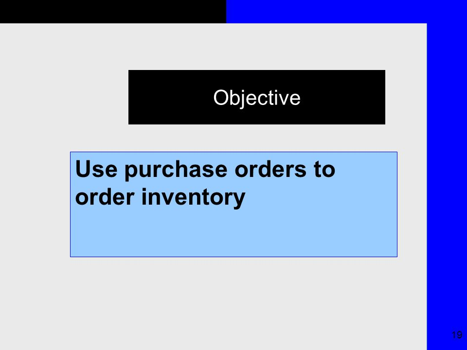 19 Objective Use purchase orders to order inventory
