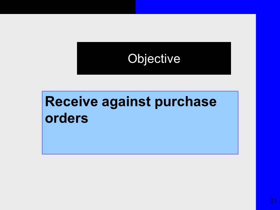 21 Objective Receive against purchase orders