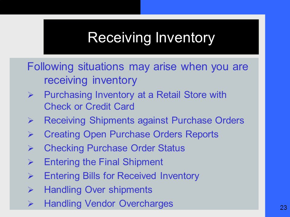 23 Receiving Inventory Following situations may arise when you are receiving inventory  Purchasing Inventory at a Retail Store with Check or Credit Card  Receiving Shipments against Purchase Orders  Creating Open Purchase Orders Reports  Checking Purchase Order Status  Entering the Final Shipment  Entering Bills for Received Inventory  Handling Over shipments  Handling Vendor Overcharges