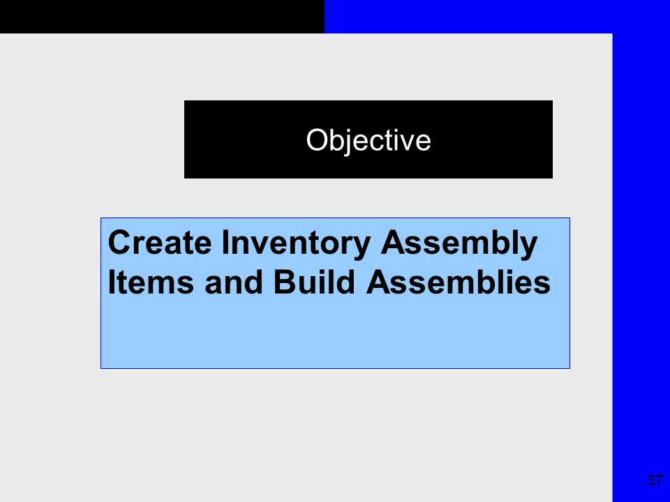 37 Objective Create Inventory Assembly Items and Build Assemblies