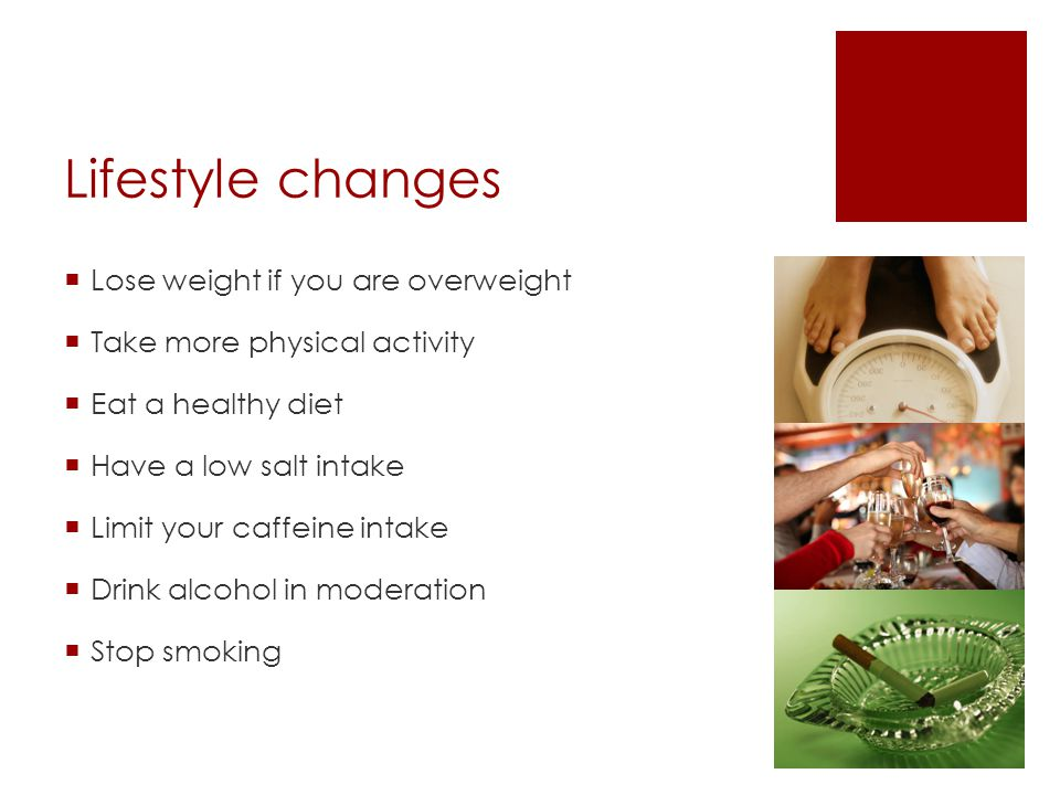Lifestyle changes  Lose weight if you are overweight  Take more physical activity  Eat a healthy diet  Have a low salt intake  Limit your caffeine intake  Drink alcohol in moderation  Stop smoking