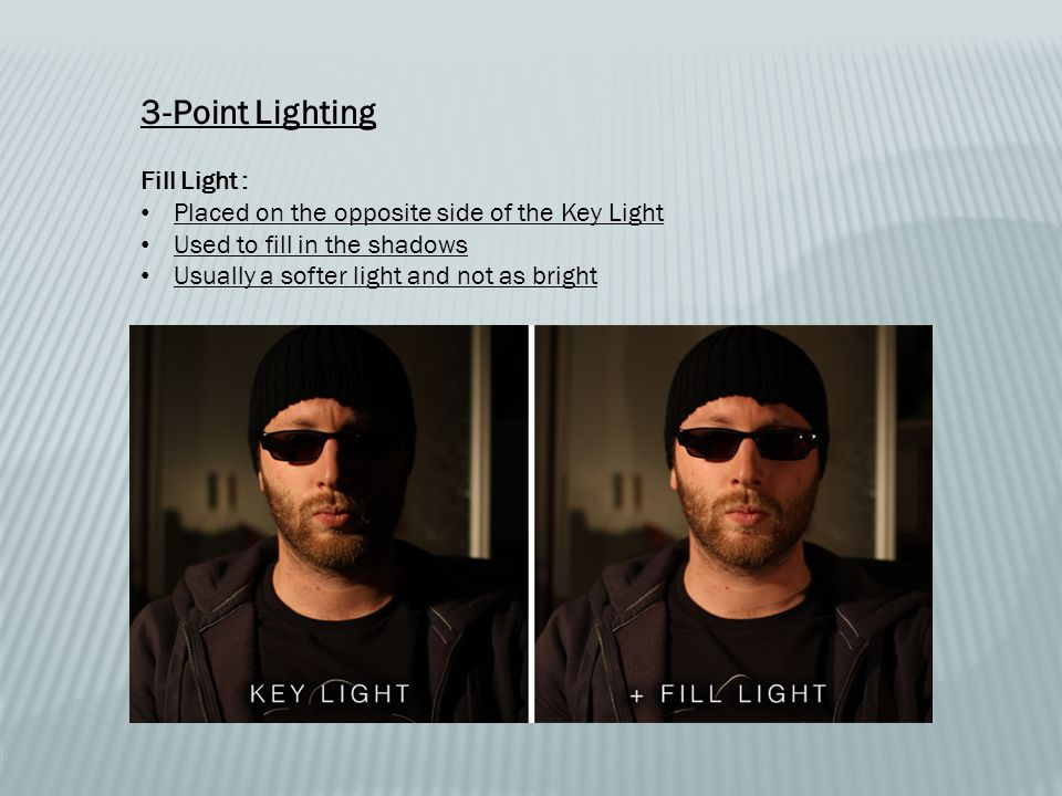 3-Point Lighting Fill Light : Placed on the opposite side of the Key Light Used to fill in the shadows Usually a softer light and not as bright