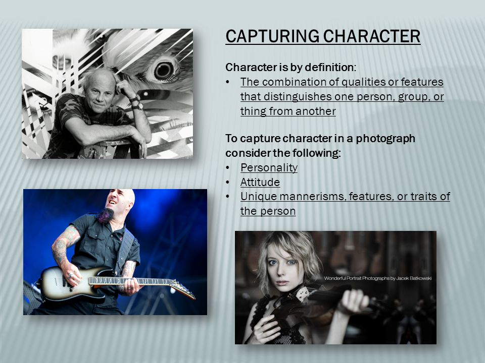 CAPTURING CHARACTER Character is by definition: The combination of qualities or features that distinguishes one person, group, or thing from another To capture character in a photograph consider the following: Personality Attitude Unique mannerisms, features, or traits of the person