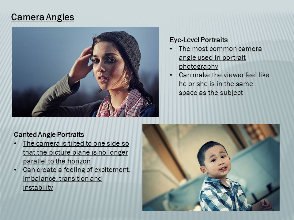 Camera Angles Eye-Level Portraits The most common camera angle used in portrait photography Can make the viewer feel like he or she is in the same space as the subject Canted Angle Portraits The camera is tilted to one side so that the picture plane is no longer parallel to the horizon Can create a feeling of excitement, imbalance, transition and instability