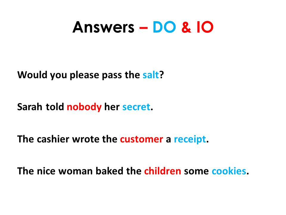 Answers – DO & IO Would you please pass the salt. Sarah told nobody her secret.