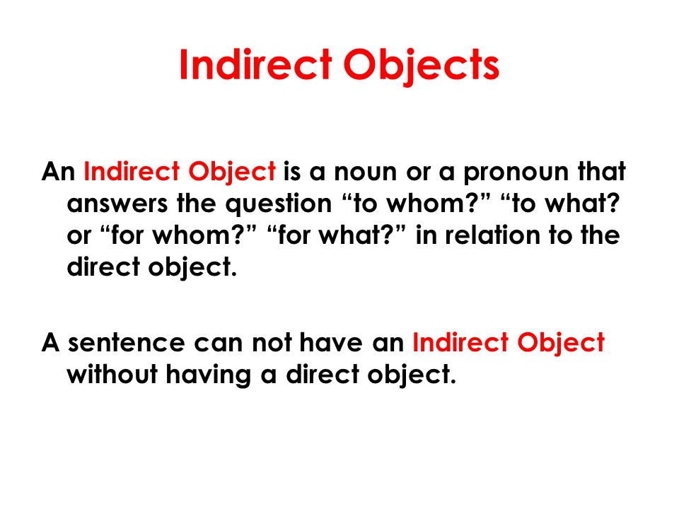 Indirect Objects An Indirect Object is a noun or a pronoun that answers the question to whom to what.