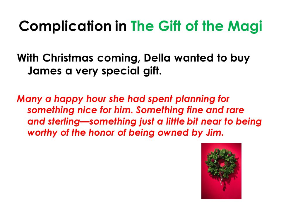 Complication in The Gift of the Magi With Christmas coming, Della wanted to buy James a very special gift.
