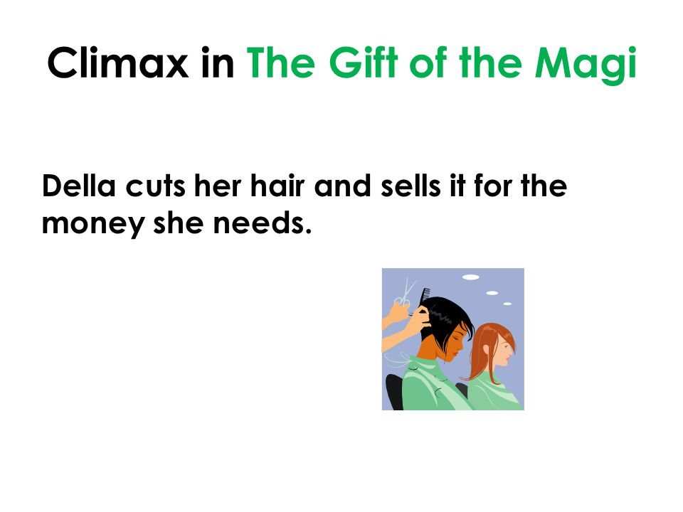 Climax in The Gift of the Magi Della cuts her hair and sells it for the money she needs.