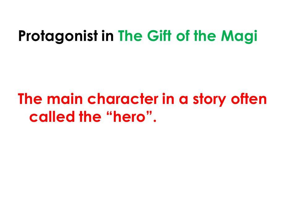 Protagonist in The Gift of the Magi The main character in a story often called the hero .