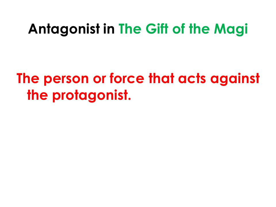 Antagonist in The Gift of the Magi The person or force that acts against the protagonist.