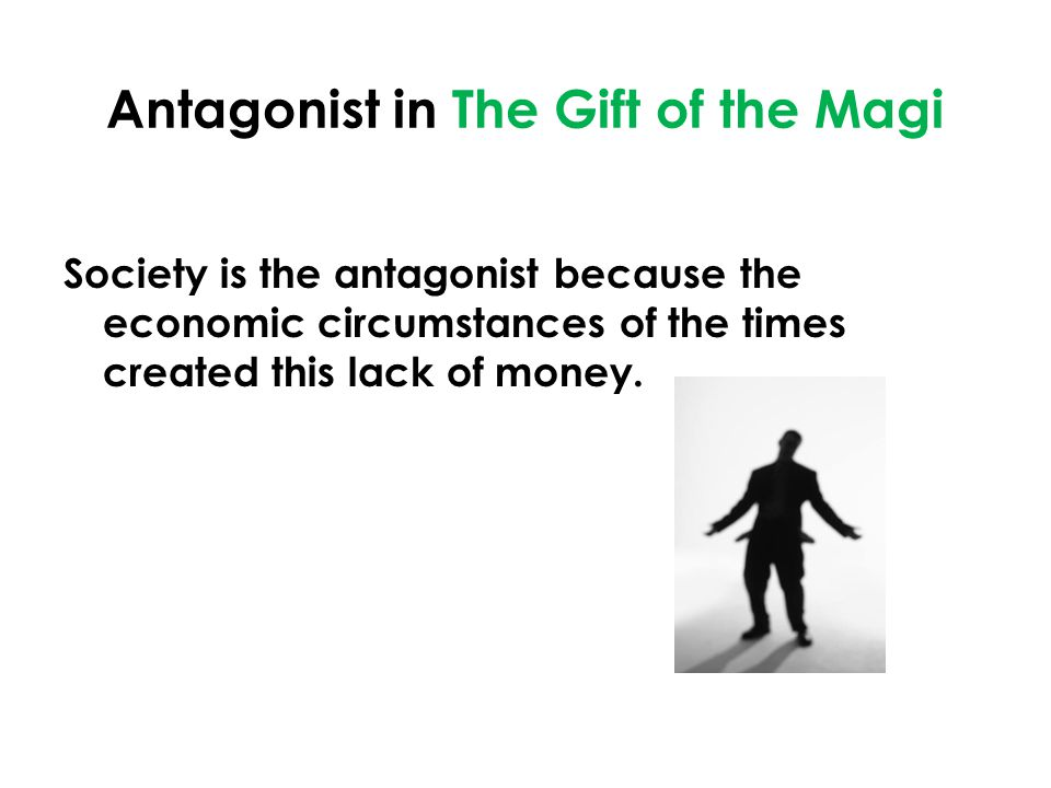 Antagonist in The Gift of the Magi Society is the antagonist because the economic circumstances of the times created this lack of money.