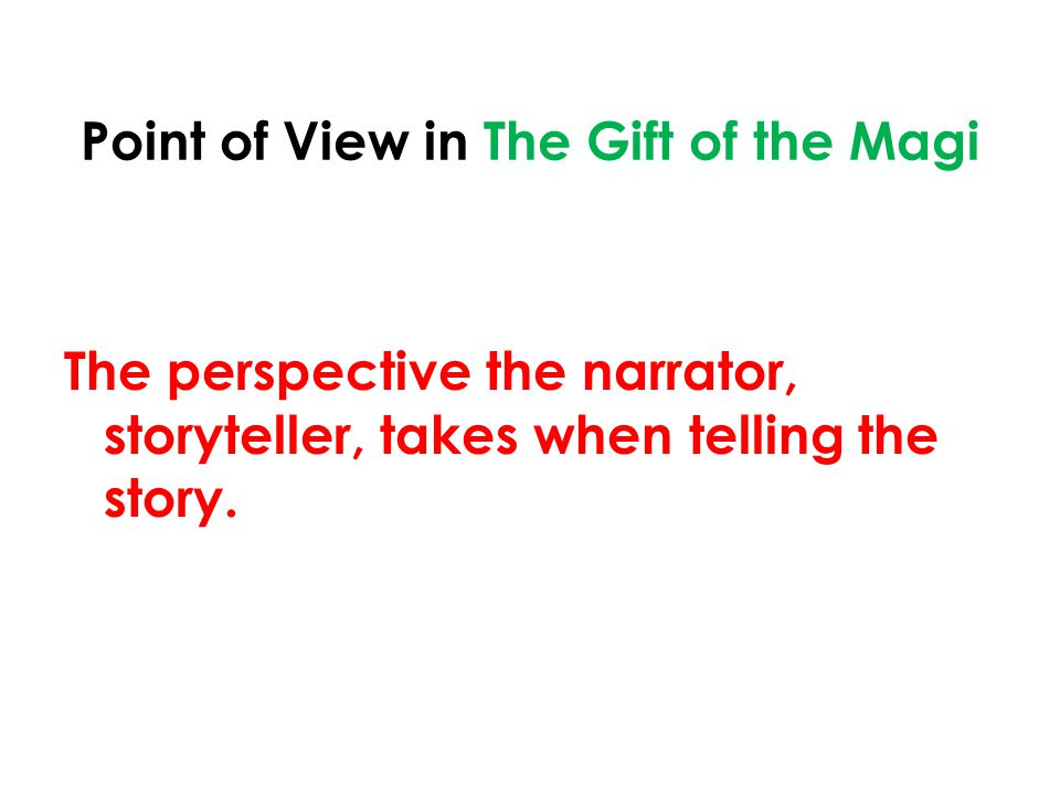 Point of View in The Gift of the Magi The perspective the narrator, storyteller, takes when telling the story.