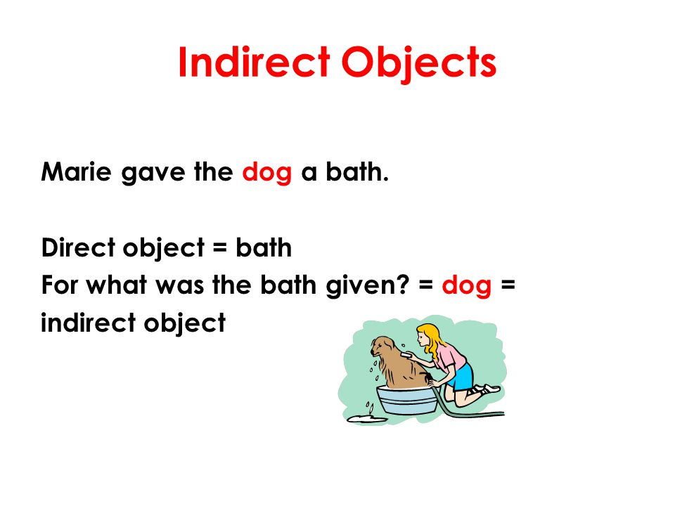 Indirect Objects Marie gave the dog a bath. Direct object = bath For what was the bath given.