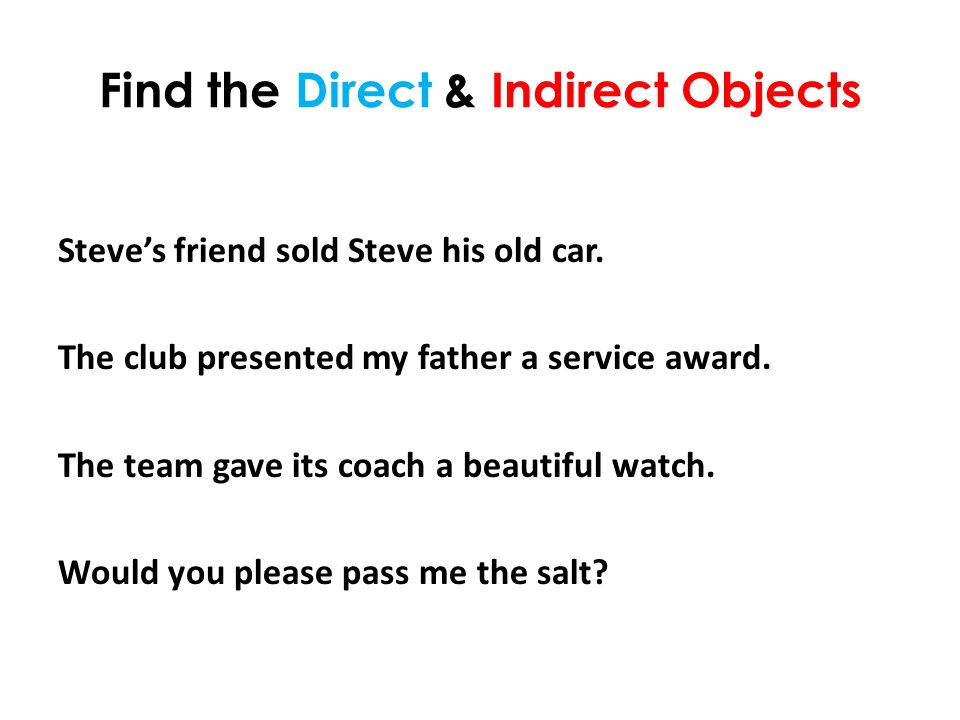 Find the Direct & Indirect Objects Steve's friend sold Steve his old car.