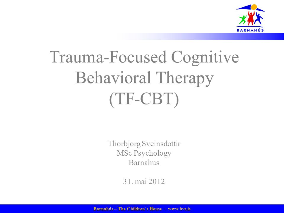 Barnahús – The Children´s House ·   Trauma-Focused Cognitive Behavioral Therapy (TF-CBT) Thorbjorg Sveinsdottir MSc Psychology Barnahus 31.