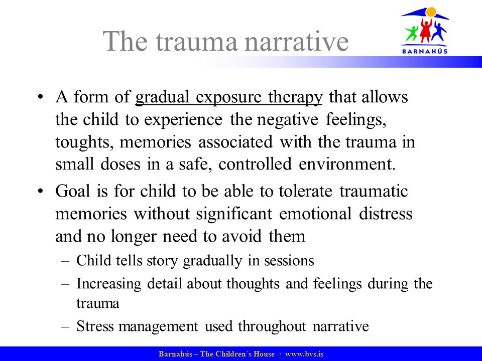 Barnahús – The Children´s House ·   The trauma narrative A form of gradual exposure therapy that allows the child to experience the negative feelings, toughts, memories associated with the trauma in small doses in a safe, controlled environment.