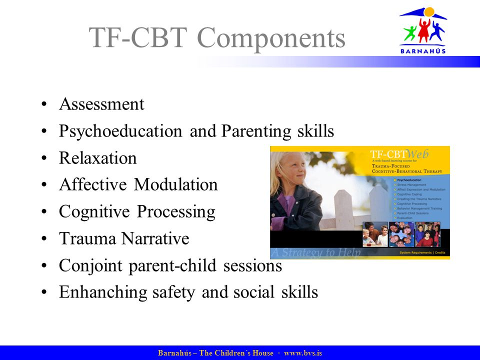 Barnahús – The Children´s House ·   TF-CBT Components Assessment Psychoeducation and Parenting skills Relaxation Affective Modulation Cognitive Processing Trauma Narrative Conjoint parent-child sessions Enhanching safety and social skills