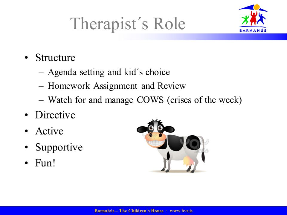 Barnahús – The Children´s House ·   Therapist´s Role Structure –Agenda setting and kid´s choice –Homework Assignment and Review –Watch for and manage COWS (crises of the week) Directive Active Supportive Fun!