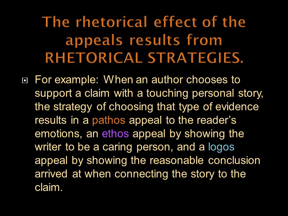  For example: When an author chooses to support a claim with a touching personal story, the strategy of choosing that type of evidence results in a pathos appeal to the reader's emotions, an ethos appeal by showing the writer to be a caring person, and a logos appeal by showing the reasonable conclusion arrived at when connecting the story to the claim.