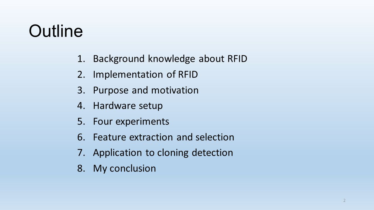 Outline 1.Background knowledge about RFID 2.Implementation of RFID 3.Purpose and motivation 4.Hardware setup 5.Four experiments 6.Feature extraction and selection 7.Application to cloning detection 8.My conclusion 2