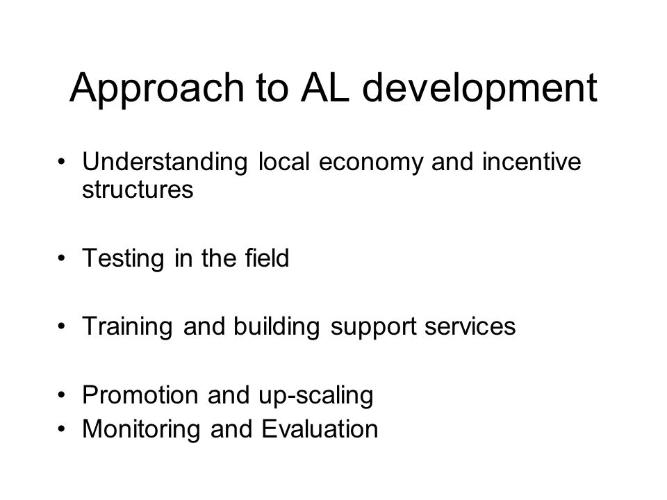 Approach to AL development Understanding local economy and incentive structures Testing in the field Training and building support services Promotion and up-scaling Monitoring and Evaluation