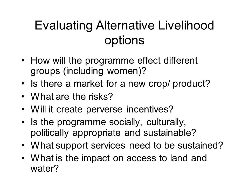 Evaluating Alternative Livelihood options How will the programme effect different groups (including women).