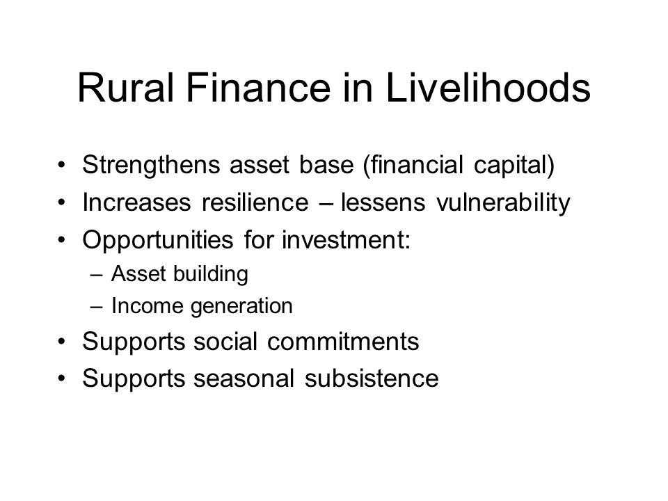 Rural Finance in Livelihoods Strengthens asset base (financial capital) Increases resilience – lessens vulnerability Opportunities for investment: –Asset building –Income generation Supports social commitments Supports seasonal subsistence
