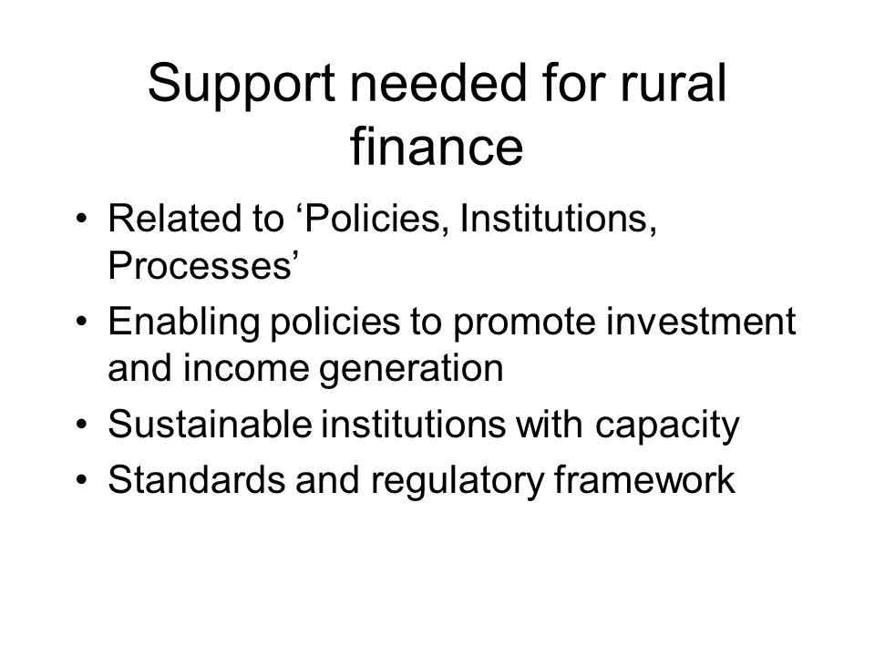 Support needed for rural finance Related to 'Policies, Institutions, Processes' Enabling policies to promote investment and income generation Sustainable institutions with capacity Standards and regulatory framework