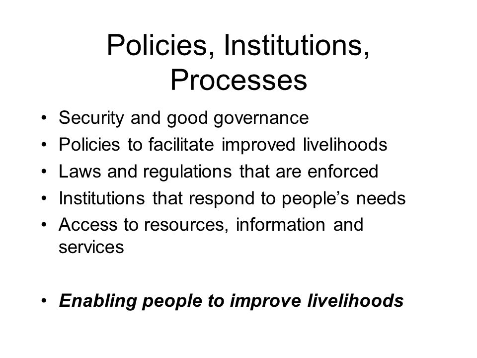Policies, Institutions, Processes Security and good governance Policies to facilitate improved livelihoods Laws and regulations that are enforced Institutions that respond to people's needs Access to resources, information and services Enabling people to improve livelihoods