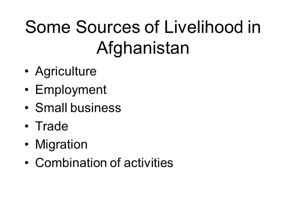 Some Sources of Livelihood in Afghanistan Agriculture Employment Small business Trade Migration Combination of activities