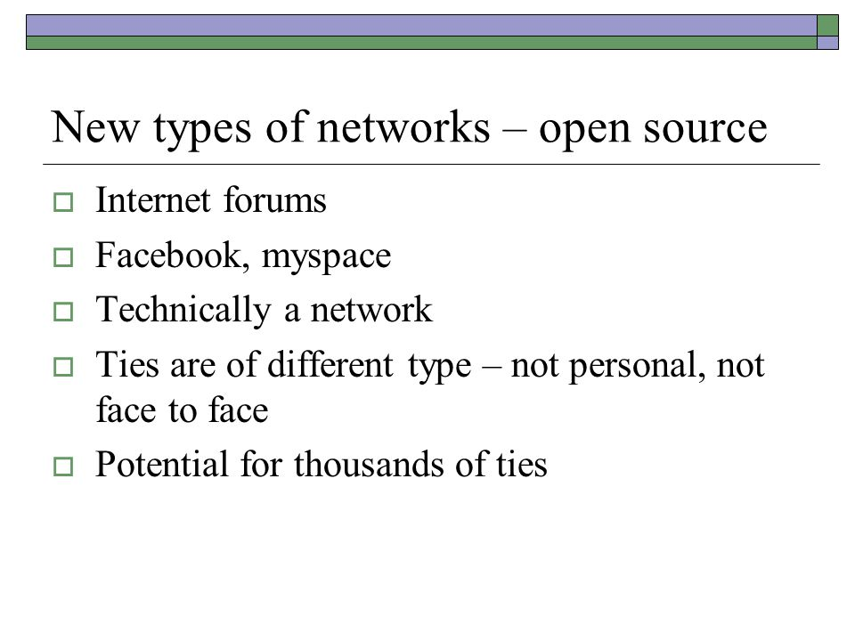 New types of networks – open source  Internet forums  Facebook, myspace  Technically a network  Ties are of different type – not personal, not face to face  Potential for thousands of ties