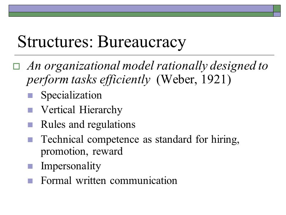 Structures: Bureaucracy  An organizational model rationally designed to perform tasks efficiently (Weber, 1921) Specialization Vertical Hierarchy Rules and regulations Technical competence as standard for hiring, promotion, reward Impersonality Formal written communication