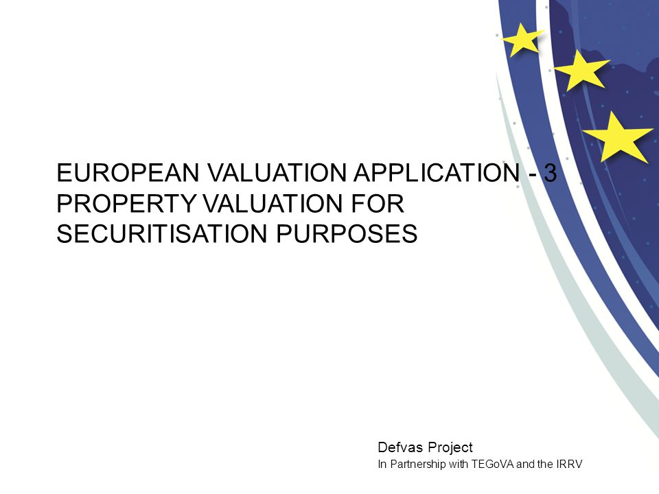 Defvas Project In Partnership with TEGoVA and the IRRV EUROPEAN VALUATION APPLICATION - 3 PROPERTY VALUATION FOR SECURITISATION PURPOSES