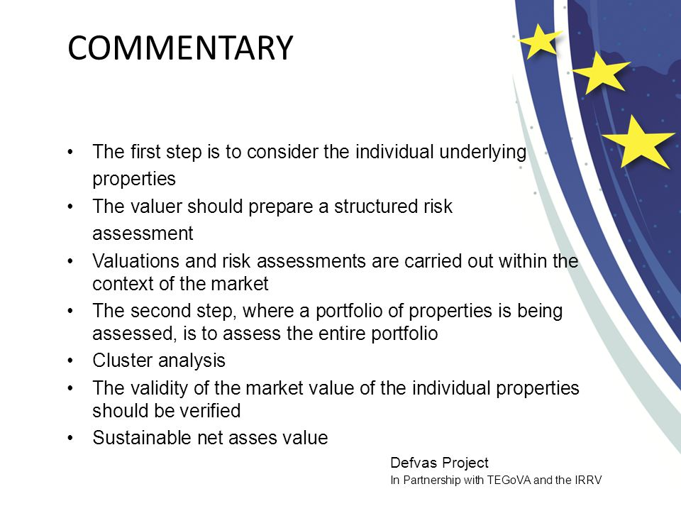 Defvas Project In Partnership with TEGoVA and the IRRV COMMENTARY The first step is to consider the individual underlying properties The valuer should prepare a structured risk assessment Valuations and risk assessments are carried out within the context of the market The second step, where a portfolio of properties is being assessed, is to assess the entire portfolio Cluster analysis The validity of the market value of the individual properties should be verified Sustainable net asses value