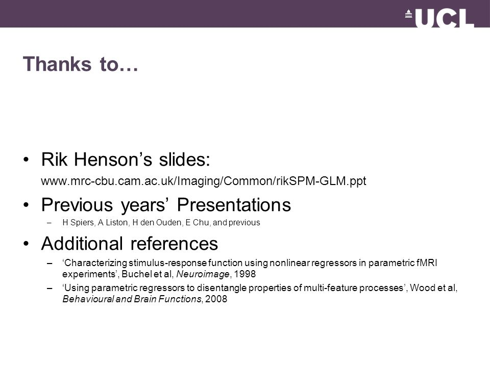 Thanks to… Rik Henson's slides: www.mrc-cbu.cam.ac.uk/Imaging/Common/rikSPM-GLM.ppt Previous years' Presentations –H Spiers, A Liston, H den Ouden, E Chu, and previous Additional references –'Characterizing stimulus-response function using nonlinear regressors in parametric fMRI experiments', Buchel et al, Neuroimage, 1998 –'Using parametric regressors to disentangle properties of multi-feature processes', Wood et al, Behavioural and Brain Functions, 2008