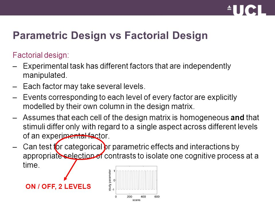 Parametric Design vs Factorial Design Factorial design: –Experimental task has different factors that are independently manipulated.