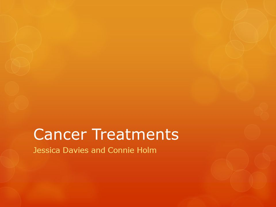 Cancer Treatments Jessica Davies and Connie Holm