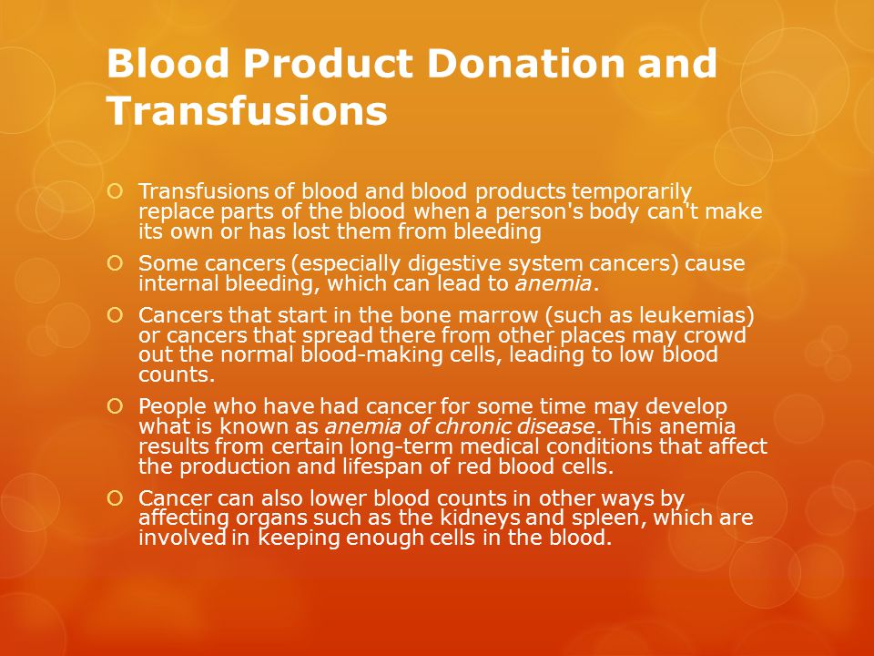 Blood Product Donation and Transfusions  Transfusions of blood and blood products temporarily replace parts of the blood when a person s body can t make its own or has lost them from bleeding  Some cancers (especially digestive system cancers) cause internal bleeding, which can lead to anemia.