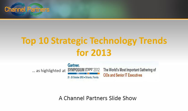 Top 10 Strategic Technology Trends for 2013 A Channel Partners Slide Show … as highlighted at