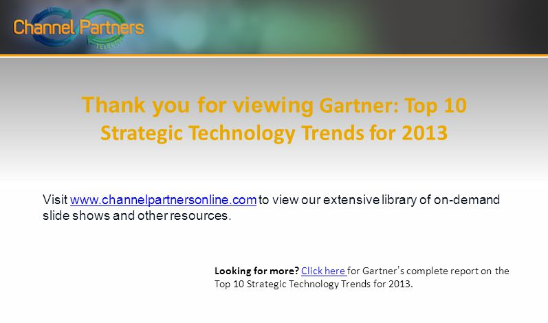 Thank you for viewing Gartner: Top 10 Strategic Technology Trends for 2013 Visit   to view our extensive library of on-demand slide shows and other resources.  Looking for more.