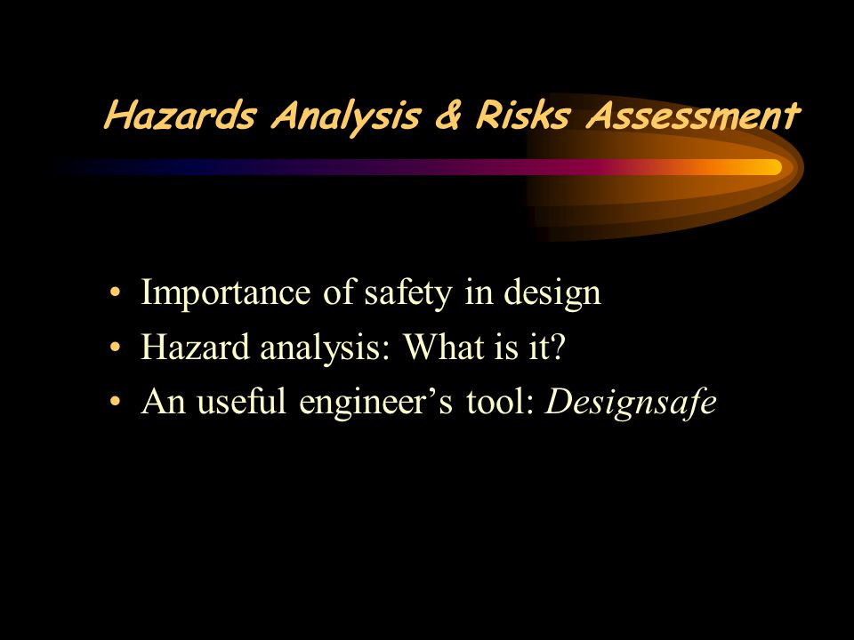 Hazards Analysis & Risks Assessment Importance of safety in design Hazard analysis: What is it.