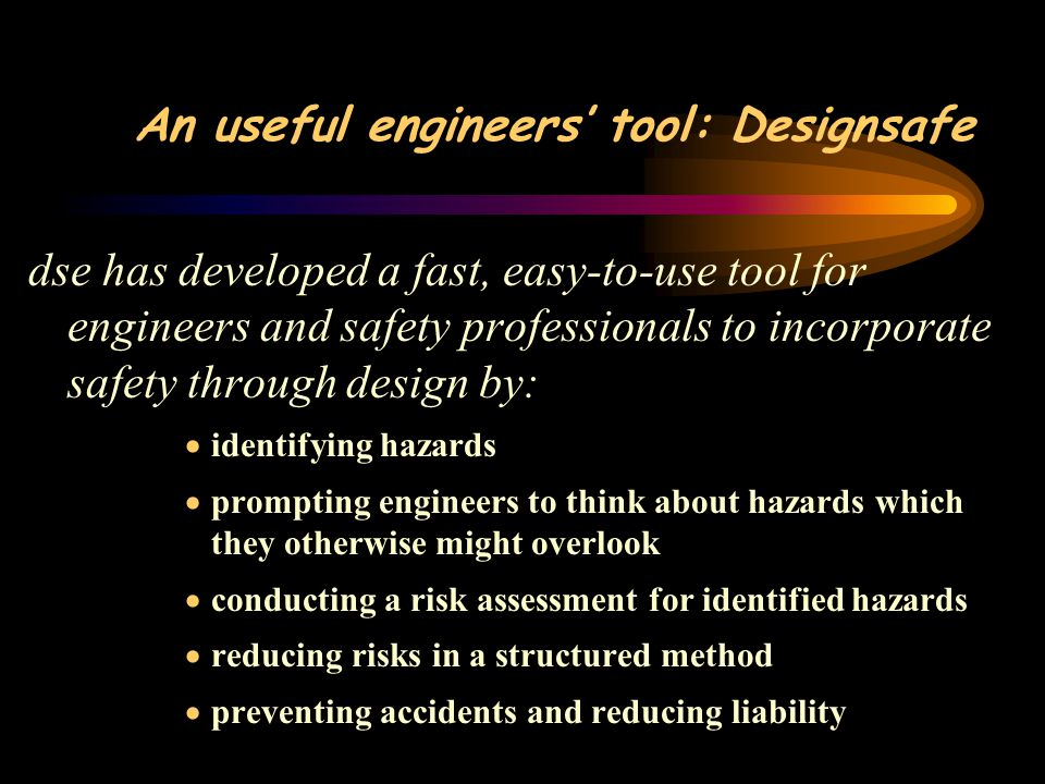 An useful engineers' tool: Designsafe dse has developed a fast, easy-to-use tool for engineers and safety professionals to incorporate safety through design by:  identifying hazards  prompting engineers to think about hazards which they otherwise might overlook  conducting a risk assessment for identified hazards  reducing risks in a structured method  preventing accidents and reducing liability