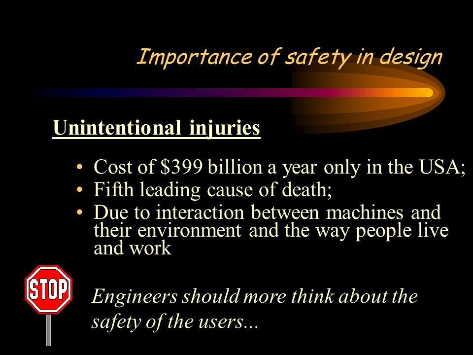 Importance of safety in design Unintentional injuries Cost of $399 billion a year only in the USA; Fifth leading cause of death; Due to interaction between machines and their environment and the way people live and work Engineers should more think about the safety of the users...