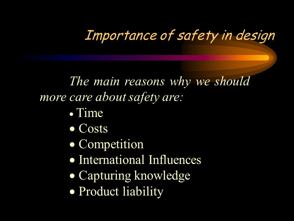 Importance of safety in design The main reasons why we should more care about safety are:  Time  Costs  Competition  International Influences  Capturing knowledge  Product liability