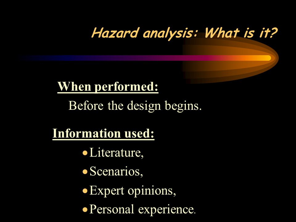 Hazard analysis: What is it. When performed: Before the design begins.