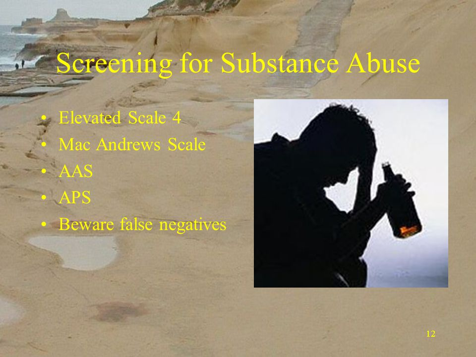 12 Screening for Substance Abuse Elevated Scale 4 Mac Andrews Scale AAS APS Beware false negatives