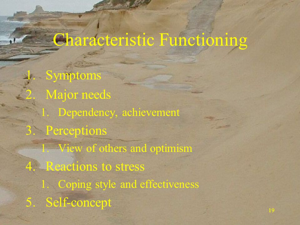 19 Characteristic Functioning 1.Symptoms 2.Major needs 1.Dependency, achievement 3.Perceptions 1.View of others and optimism 4.Reactions to stress 1.Coping style and effectiveness 5.Self-concept