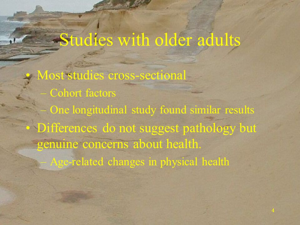 4 Studies with older adults Most studies cross-sectional –Cohort factors –One longitudinal study found similar results Differences do not suggest pathology but genuine concerns about health.