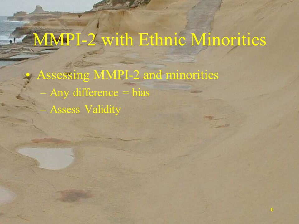 6 MMPI-2 with Ethnic Minorities Assessing MMPI-2 and minorities –Any difference = bias –Assess Validity